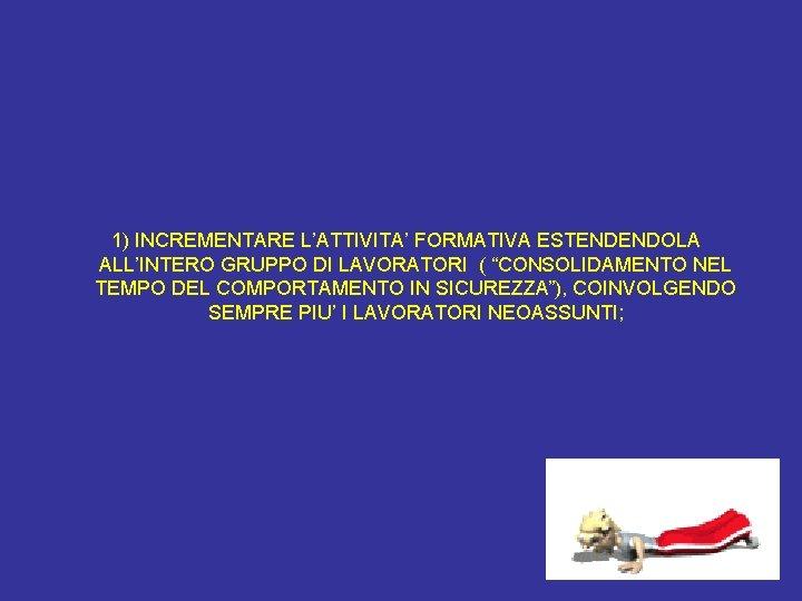 """1) INCREMENTARE L'ATTIVITA' FORMATIVA ESTENDENDOLA ALL'INTERO GRUPPO DI LAVORATORI ( """"CONSOLIDAMENTO NEL TEMPO"""