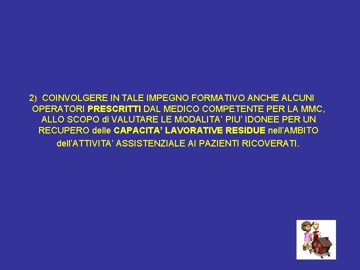 2) COINVOLGERE IN TALE IMPEGNO FORMATIVO ANCHE ALCUNI OPERATORI PRESCRITTI DAL MEDICO COMPETENTE PER