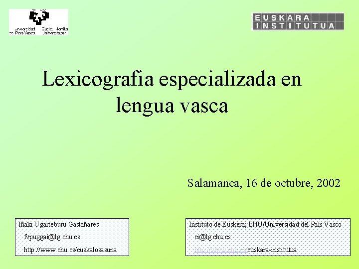 Lexicografia especializada en lengua vasca Salamanca, 16 de octubre, 2002 Iñaki Ugarteburu Gastañares Instituto