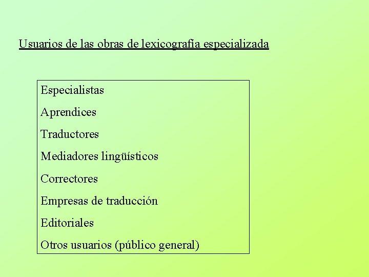 Usuarios de las obras de lexicografía especializada Especialistas Aprendices Traductores Mediadores lingüísticos Correctores Empresas