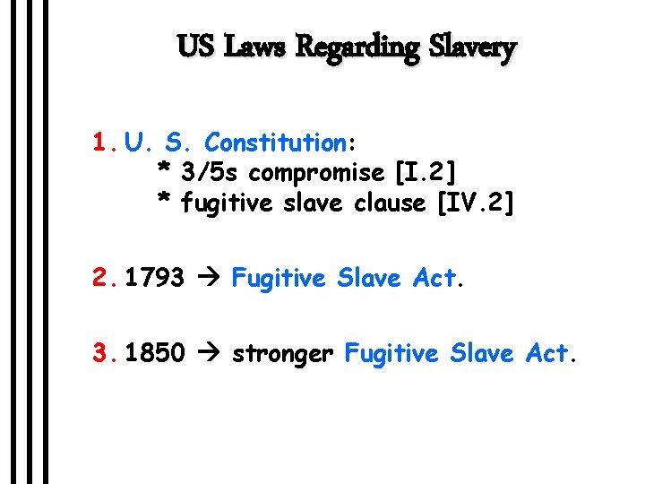 US Laws Regarding Slavery 1. U. S. Constitution: * 3/5 s compromise [I. 2]
