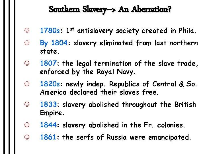 Southern Slavery--> An Aberration? J 1780 s: 1 st antislavery society created in Phila.