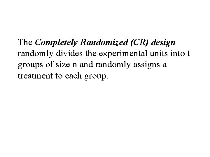 The Completely Randomized (CR) design randomly divides the experimental units into t groups of