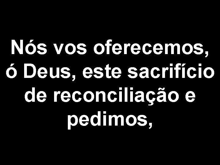 Nós vos oferecemos, ó Deus, este sacrifício de reconciliação e pedimos,