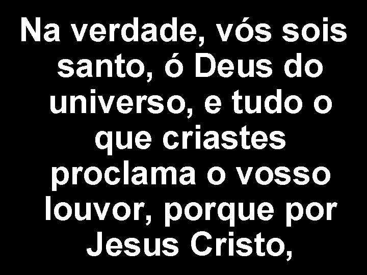Na verdade, vós sois santo, ó Deus do universo, e tudo o que criastes