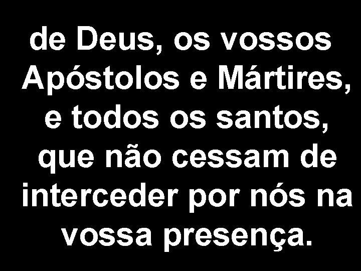 de Deus, os vossos Apóstolos e Mártires, e todos os santos, que não cessam