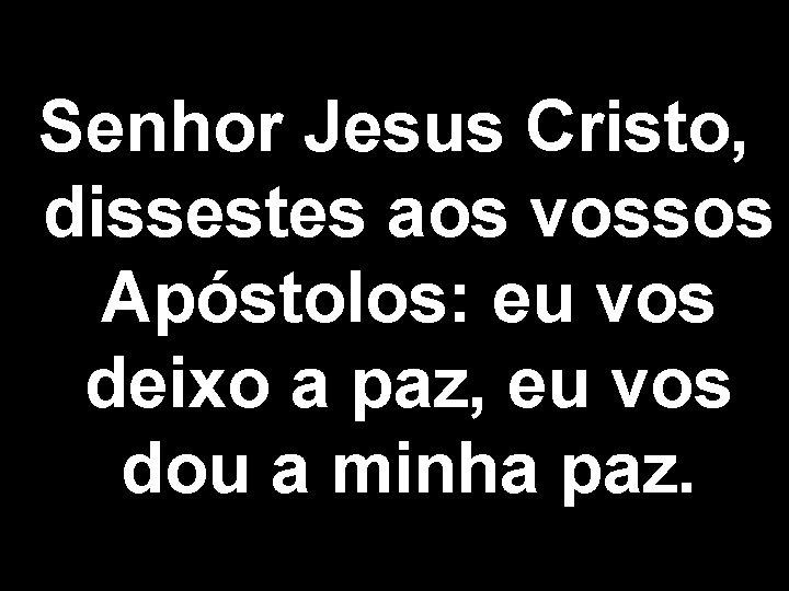 Senhor Jesus Cristo, dissestes aos vossos Apóstolos: eu vos deixo a paz, eu vos