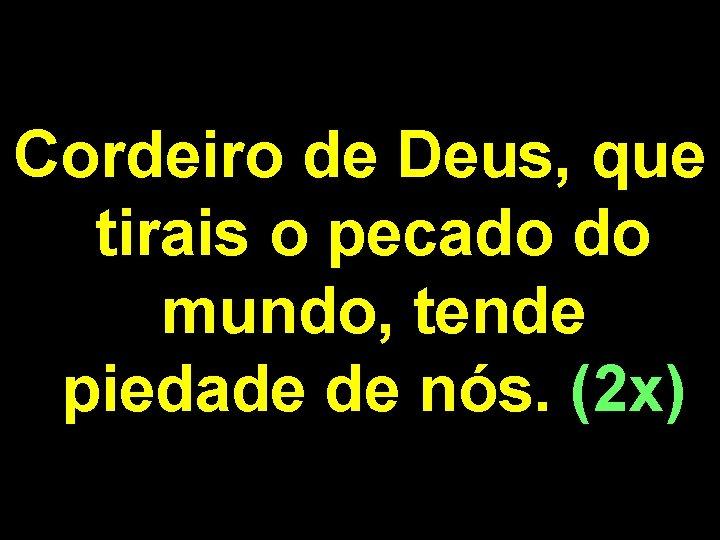 Cordeiro de Deus, que tirais o pecado do mundo, tende piedade de nós. (2