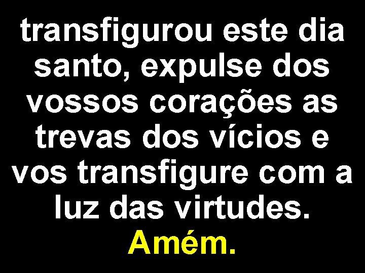 transfigurou este dia santo, expulse dos vossos corações as trevas dos vícios e vos
