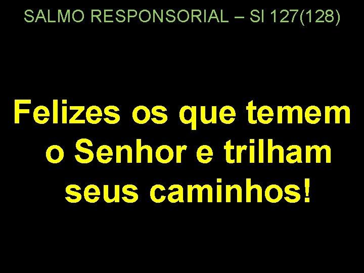 SALMO RESPONSORIAL – Sl 127(128) Felizes os que temem o Senhor e trilham seus