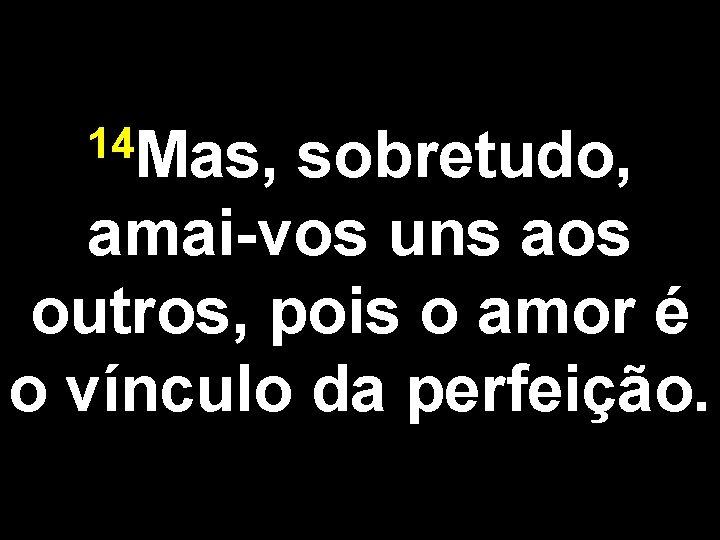 14 Mas, sobretudo, amai-vos uns aos outros, pois o amor é o vínculo da