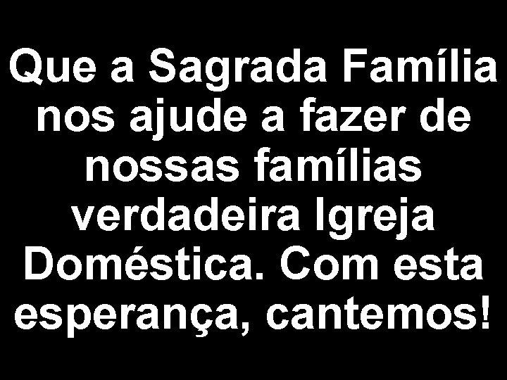 Que a Sagrada Família nos ajude a fazer de nossas famílias verdadeira Igreja Doméstica.