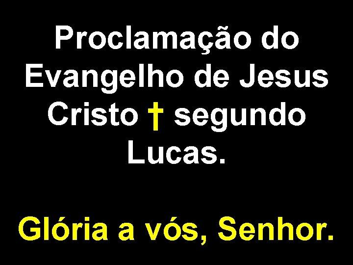 Proclamação do Evangelho de Jesus Cristo † segundo Lucas. Glória a vós, Senhor.