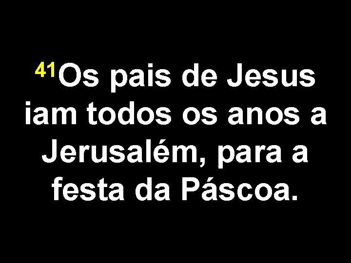 41 Os pais de Jesus iam todos os anos a Jerusalém, para a festa