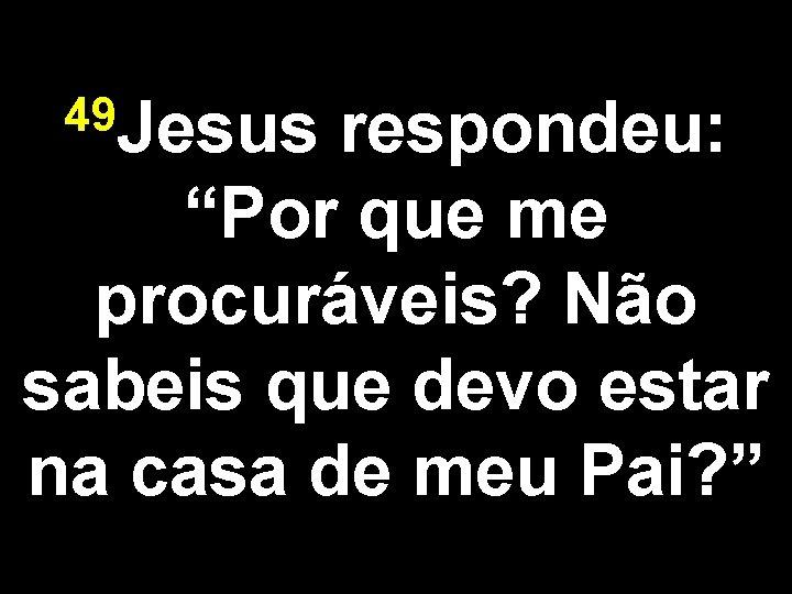 """49 Jesus respondeu: """"Por que me procuráveis? Não sabeis que devo estar na casa"""