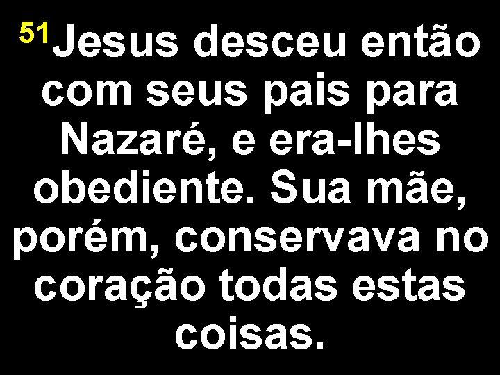 51 Jesus desceu então com seus pais para Nazaré, e era-lhes obediente. Sua mãe,