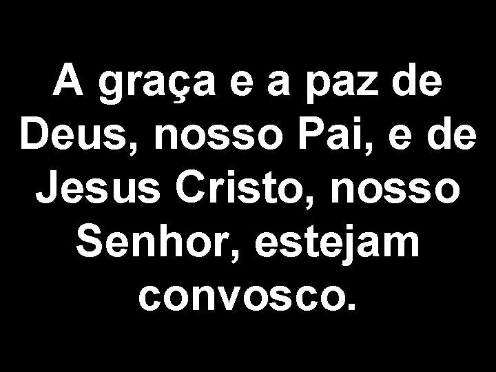 A graça e a paz de Deus, nosso Pai, e de Jesus Cristo, nosso
