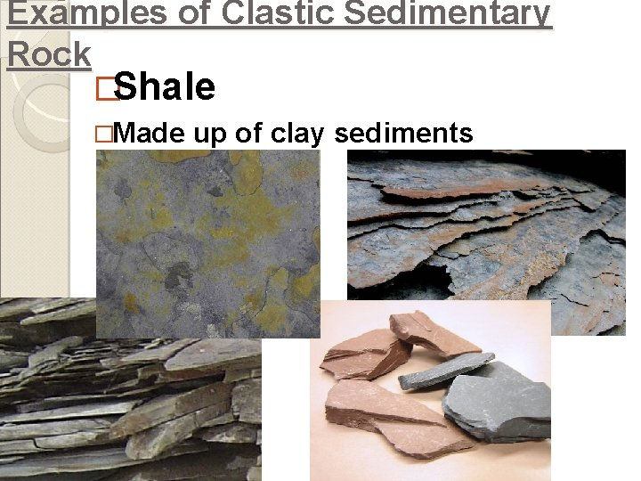 Examples of Clastic Sedimentary Rock �Shale �Made up of clay sediments