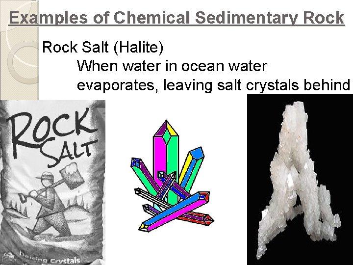 Examples of Chemical Sedimentary Rock Salt (Halite) When water in ocean water evaporates, leaving