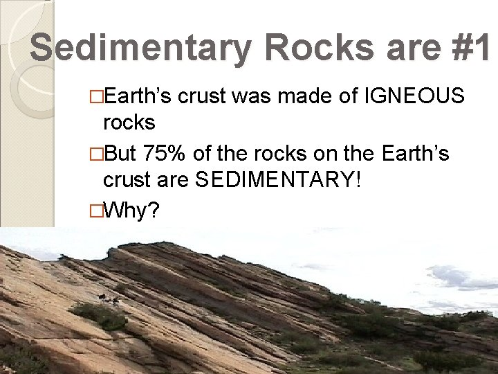 Sedimentary Rocks are #1 �Earth's crust was made of IGNEOUS rocks �But 75% of
