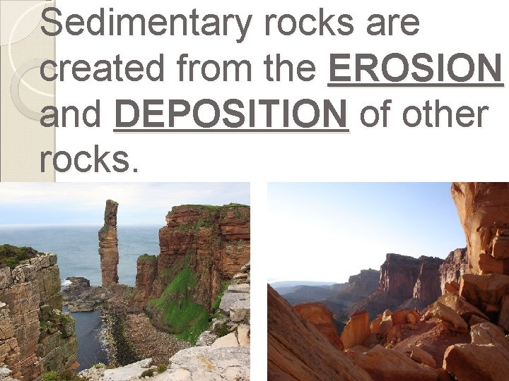 Sedimentary rocks are created from the EROSION and DEPOSITION of other rocks.