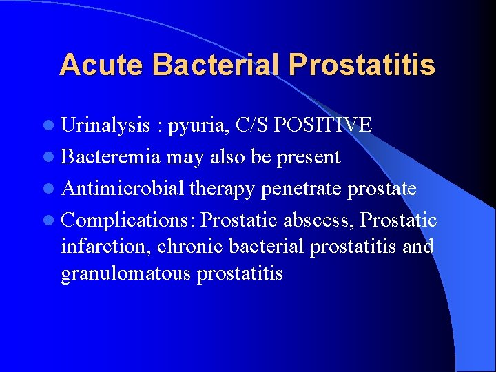 Acute Bacterial Prostatitis l Urinalysis : pyuria, C/S POSITIVE l Bacteremia may also be