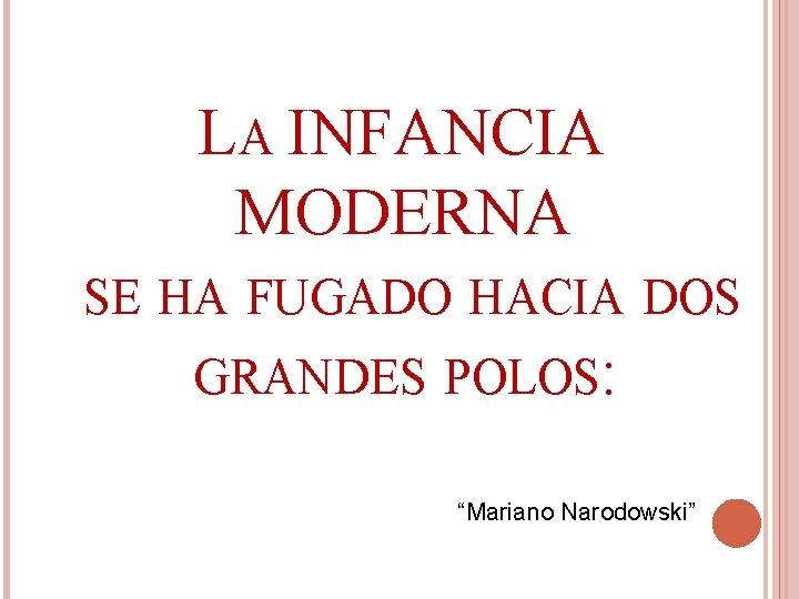 "LA INFANCIA MODERNA SE HA FUGADO HACIA DOS GRANDES POLOS: ""Mariano Narodowski"""