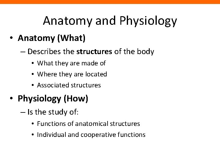 Anatomy and Physiology • Anatomy (What) – Describes the structures of the body •