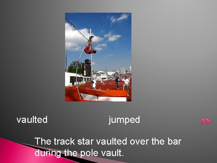 vaulted jumped The track star vaulted over the bar during the pole vault.