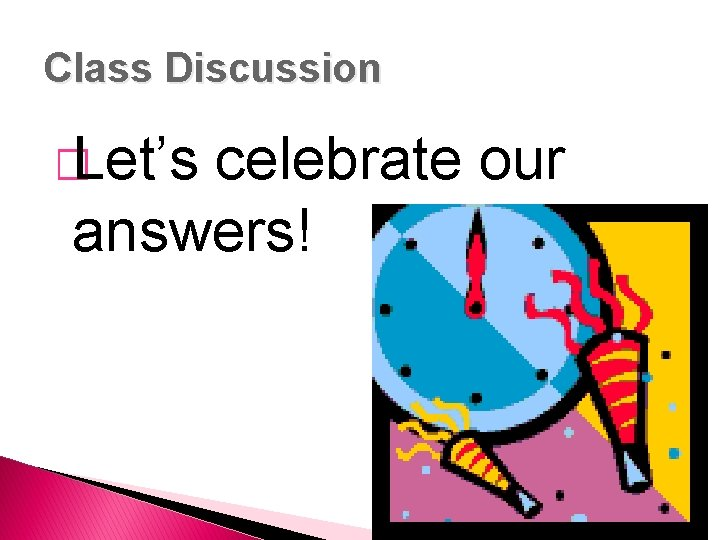 Class Discussion � Let's celebrate our answers!