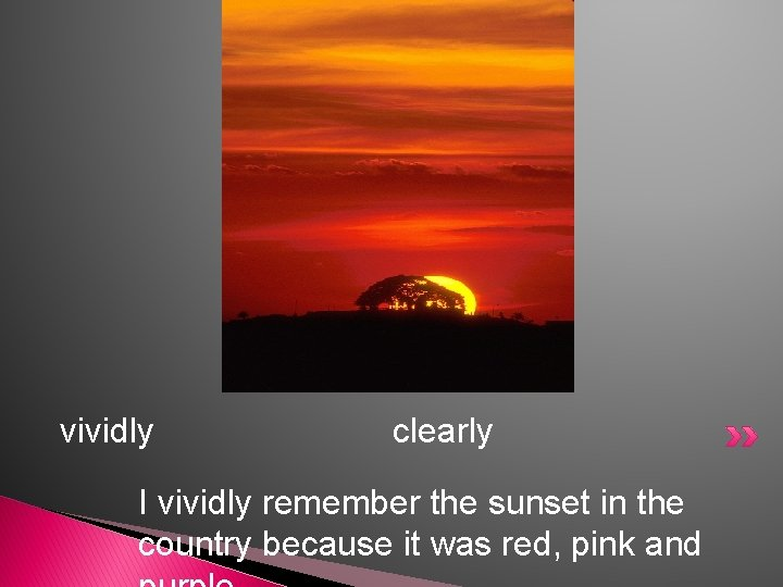 vividly clearly I vividly remember the sunset in the country because it was red,