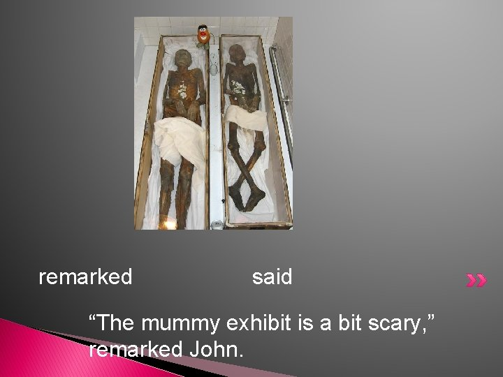 """remarked said """"The mummy exhibit is a bit scary, """" remarked John."""