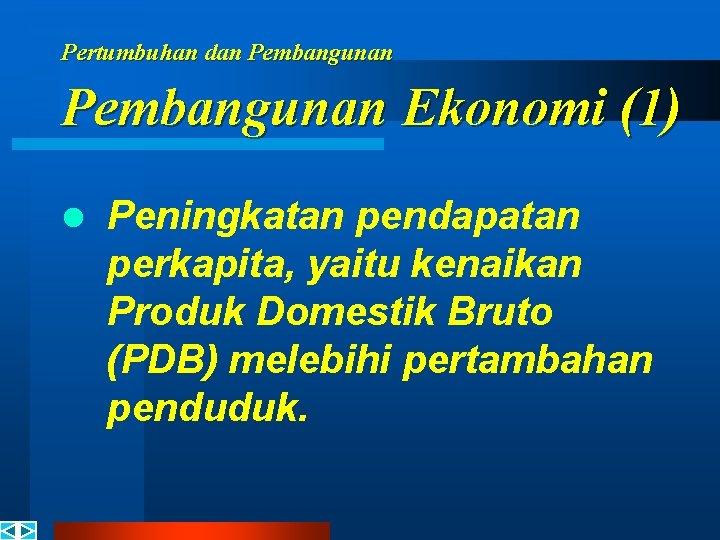 Pertumbuhan dan Pembangunan Ekonomi (1) l Peningkatan pendapatan perkapita, yaitu kenaikan Produk Domestik Bruto