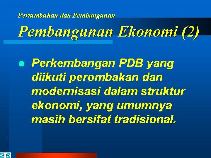 Pertumbuhan dan Pembangunan Ekonomi (2) l Perkembangan PDB yang diikuti perombakan dan modernisasi dalam