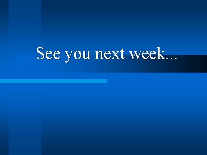 See you next week. . .