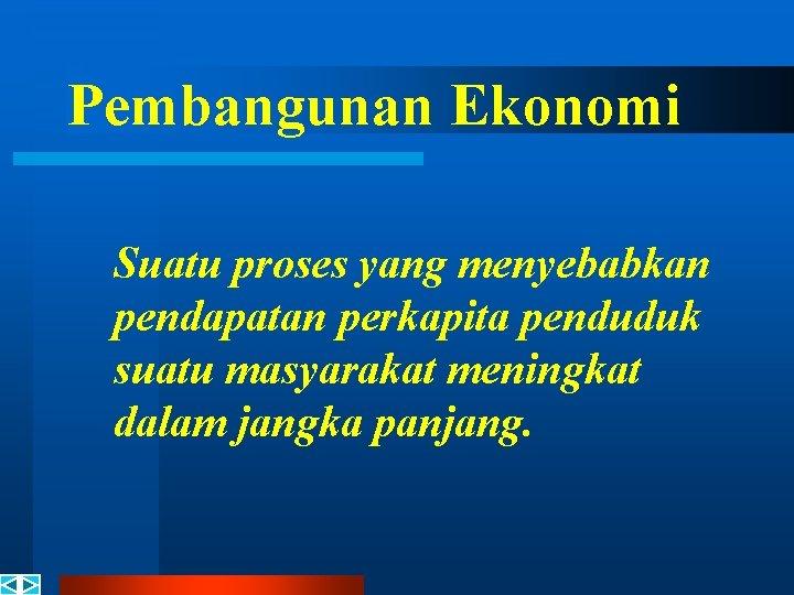 Pembangunan Ekonomi Suatu proses yang menyebabkan pendapatan perkapita penduduk suatu masyarakat meningkat dalam jangka