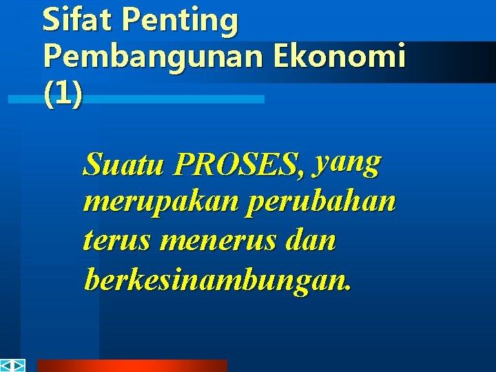 Sifat Penting Pembangunan Ekonomi (1) Suatu PROSES, yang merupakan perubahan terus menerus dan berkesinambungan.