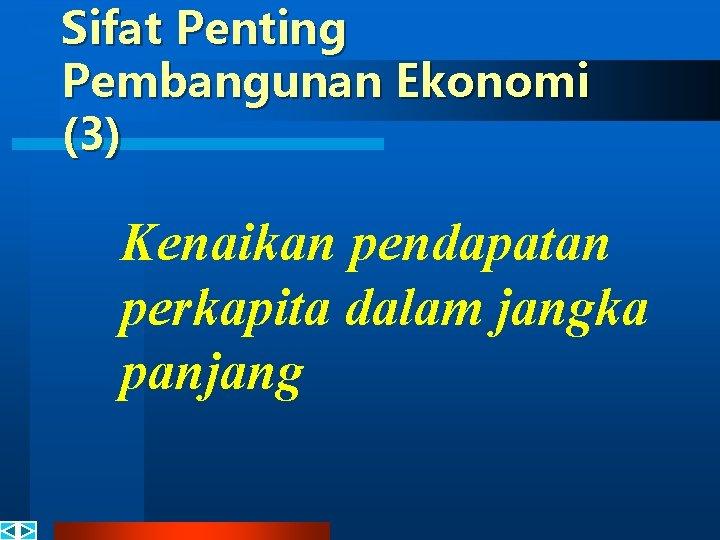 Sifat Penting Pembangunan Ekonomi (3) Kenaikan pendapatan perkapita dalam jangka panjang