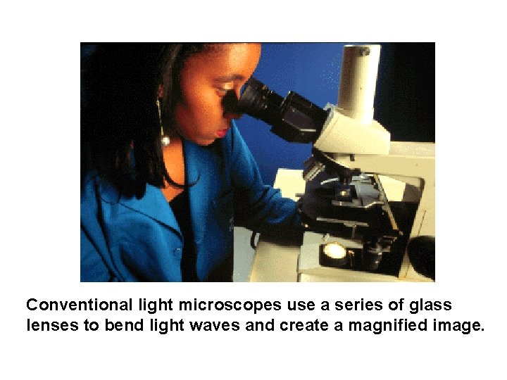 Conventional light microscopes use a series of glass lenses to bend light waves and