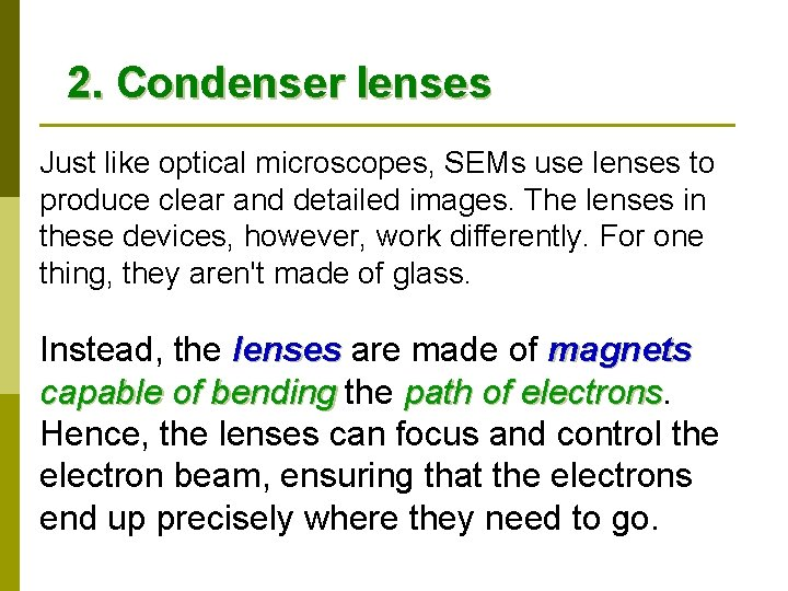 2. Condenser lenses Just like optical microscopes, SEMs use lenses to produce clear and