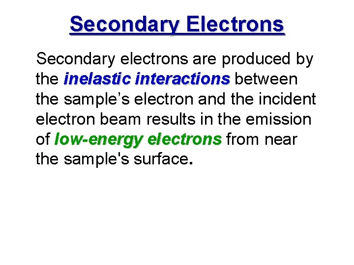 Secondary Electrons Secondary electrons are produced by the inelastic interactions between interactions the sample's