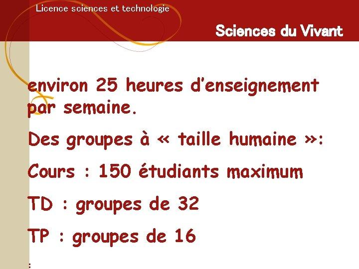Licence sciences et technologie Sciences du Vivant environ 25 heures d'enseignement par semaine. Des