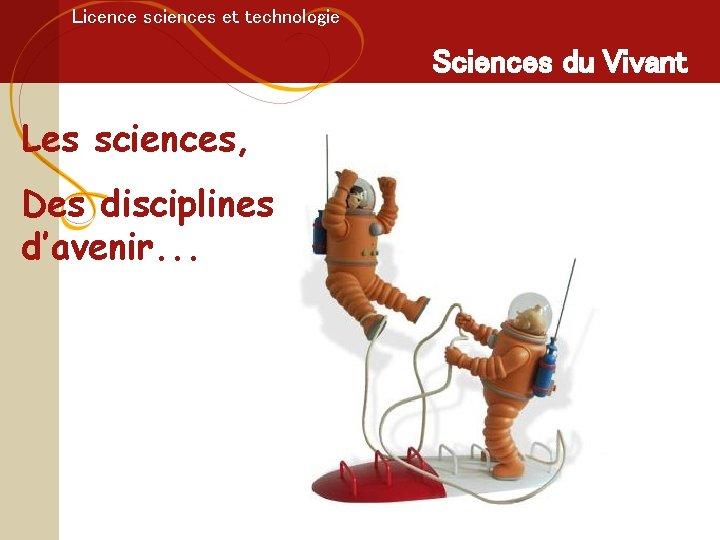 Licence sciences et technologie Sciences du Vivant Les sciences, Des disciplines d'avenir. . .