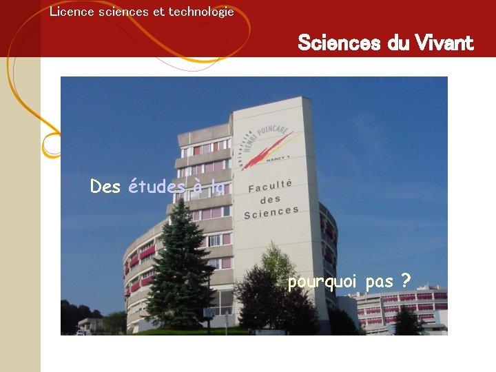 Licence sciences et technologie Sciences du Vivant Des études à la pourquoi pas ?
