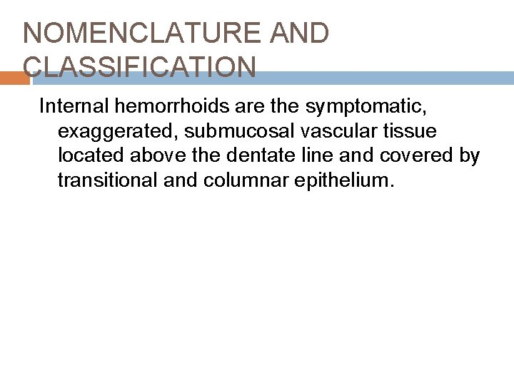 NOMENCLATURE AND CLASSIFICATION Internal hemorrhoids are the symptomatic, exaggerated, submucosal vascular tissue located above