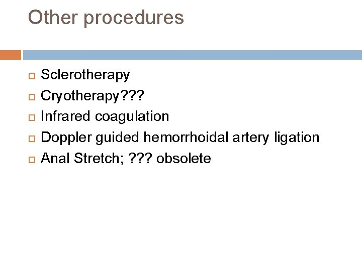 Other procedures Sclerotherapy Cryotherapy? ? ? Infrared coagulation Doppler guided hemorrhoidal artery ligation Anal
