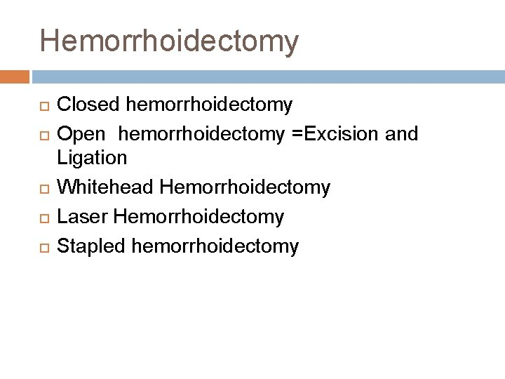 Hemorrhoidectomy Closed hemorrhoidectomy Open hemorrhoidectomy =Excision and Ligation Whitehead Hemorrhoidectomy Laser Hemorrhoidectomy Stapled hemorrhoidectomy