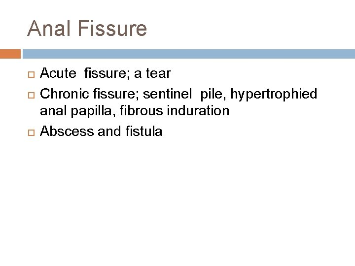 Anal Fissure Acute fissure; a tear Chronic fissure; sentinel pile, hypertrophied anal papilla, fibrous