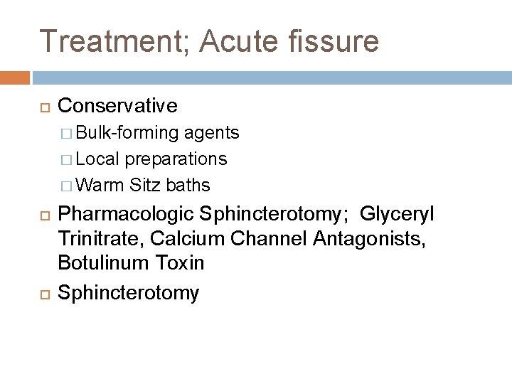 Treatment; Acute fissure Conservative � Bulk-forming agents � Local preparations � Warm Sitz baths