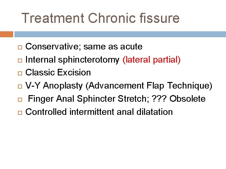 Treatment Chronic fissure Conservative; same as acute Internal sphincterotomy (lateral partial) Classic Excision V-Y